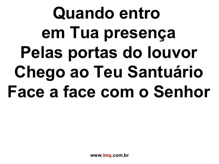 Quando entro  em Tua presença Pelas portas do louvor Chego ao Teu Santuário Face a face com o Senhor www. imq .com.br