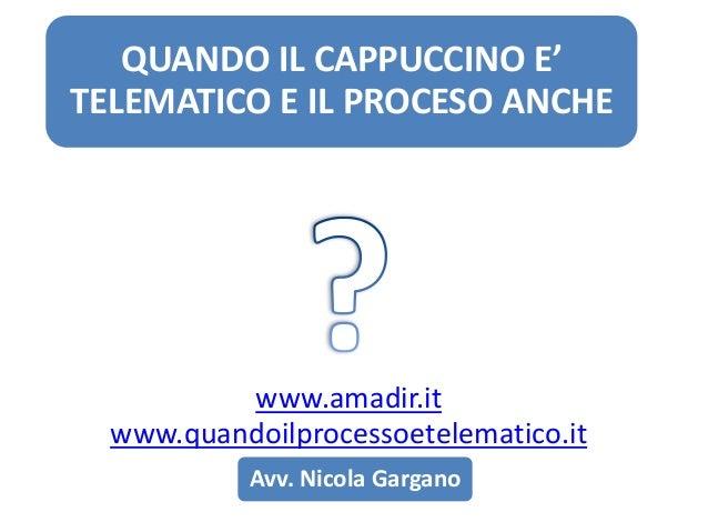 QUANDO IL CAPPUCCINO E' TELEMATICO E IL PROCESO ANCHE  www.amadir.it www.quandoilprocessoetelematico.it Avv. Nicola Gargan...