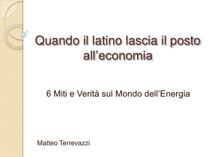 Quando il latino lascia il posto all'economia<br />6 Miti e Verità sul Mondo dell'Energia<br />Matteo Terrevazzi <br />