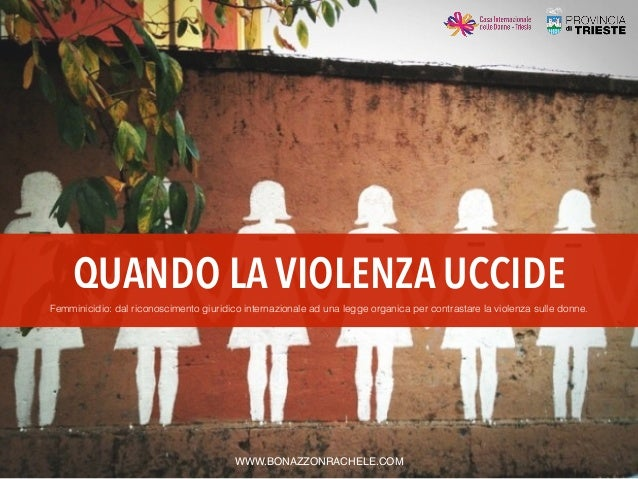 QUANDO LA VIOLENZA UCCIDE WWW.BONAZZONRACHELE.COM Femminicidio: dal riconoscimento giuridico internazionale ad una legge o...