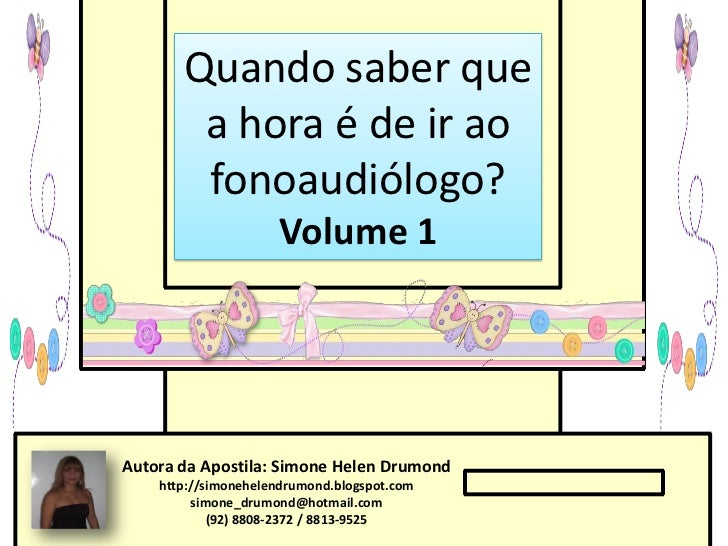 Quando saber que        a hora é de ir ao        fonoaudiólogo?                     Volume 1Autora da Apostila: Simone Hel...