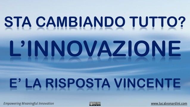 STA CAMBIANDO TUTTO?   L'INNOVAZIONE   E' LA RISPOSTA VINCENTEEmpowering Meaningful Innovation   www.lucaleonardini.com
