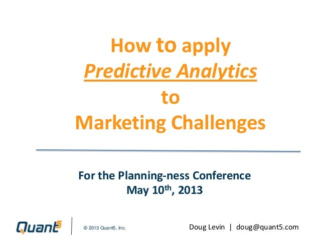 © 2013 Quant5, Inc.How to applyPredictive AnalyticstoMarketing ChallengesFor the Planning-ness ConferenceMay 10th, 2013Dou...