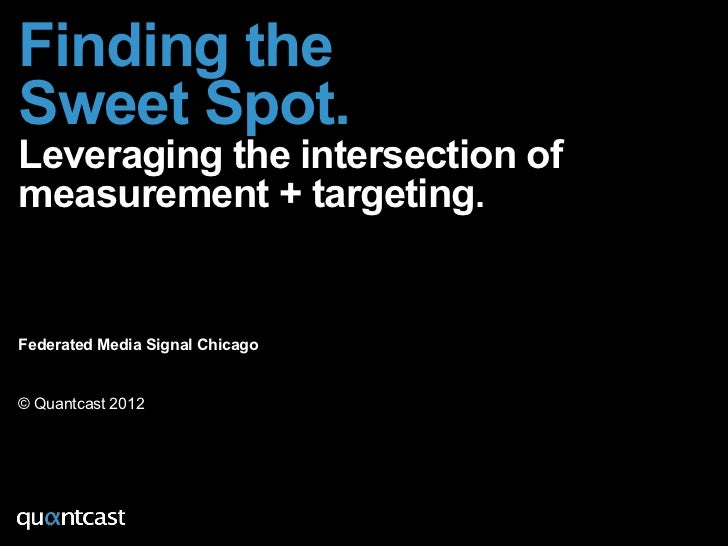 Finding theSweet Spot.Leveraging the intersection ofmeasurement + targeting.Federated Media Signal Chicago© Quantcast 2012