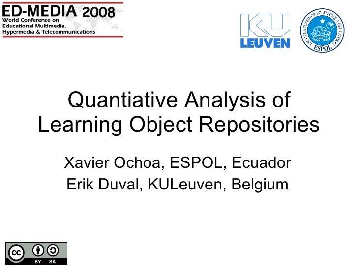 Quantiative Analysis of Learning Object Repositories Xavier Ochoa, ESPOL, Ecuador Erik Duval, KULeuven, Belgium 2008