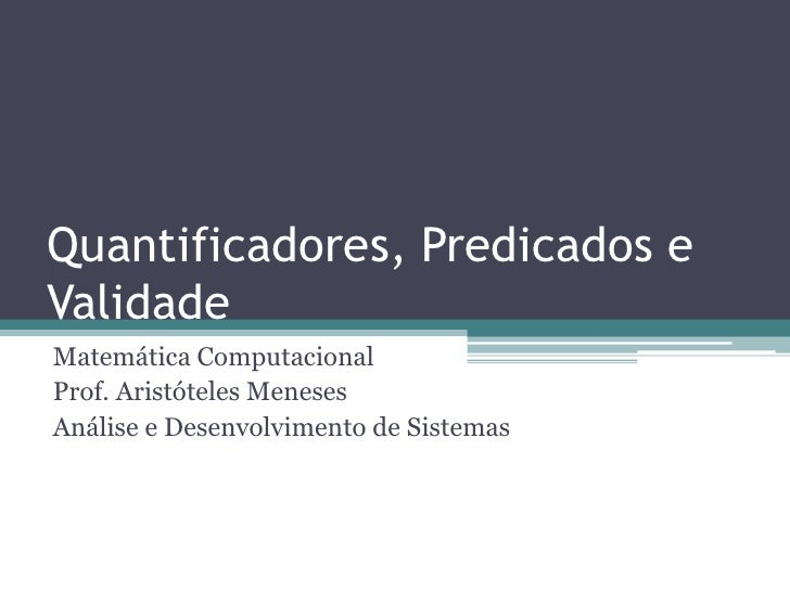 Quantificadores, Predicados eValidadeMatemática ComputacionalProf. Aristóteles MenesesAnálise e Desenvolvimento de Sistemas