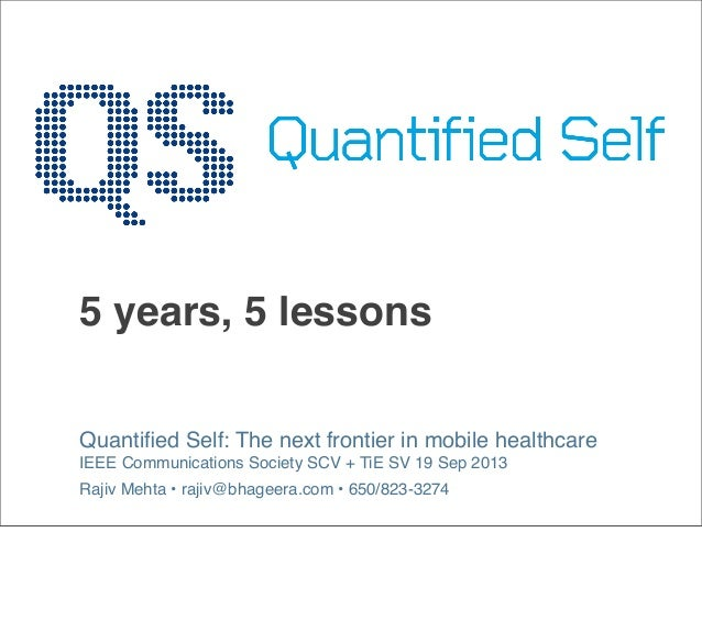 5 years, 5 lessons Quantified Self: The next frontier in mobile healthcare IEEE Communications Society SCV + TiE SV 19 Sep ...