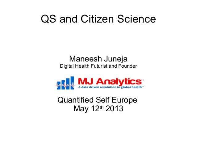 QS and Citizen ScienceManeesh JunejaDigital Health Futurist and FounderQuantified Self EuropeMay 12th2013