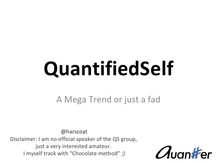 QuantifiedSelf A Mega Trend or just a fad @harscoat Disclaimer: I am no official speaker of the QS group,  just a very int...
