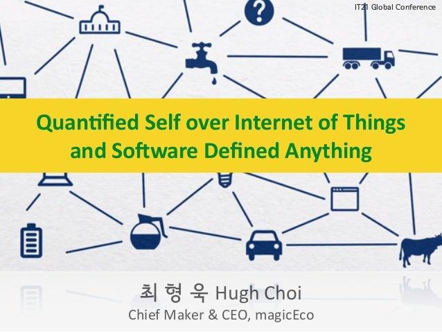최 형 욱 Hugh  Choi   Chief  Maker  &  CEO,  magicEco IT21 Global Conference Quan%fied  Self  over  Internet...