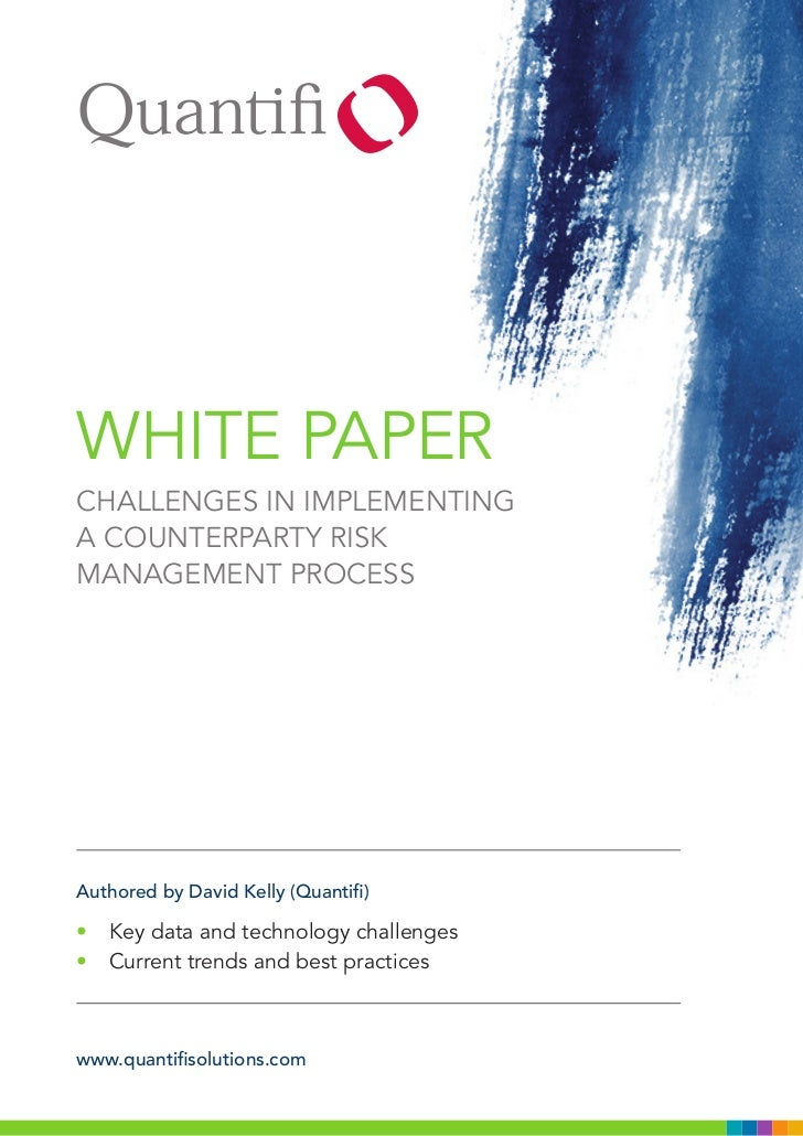WHITE PAPERCHALLENGES IN IMPLEMENTINGA COUNTERPARTY RISKMANAGEMENT PROCESSAuthored by David Kelly (Quantifi)• Key data and...