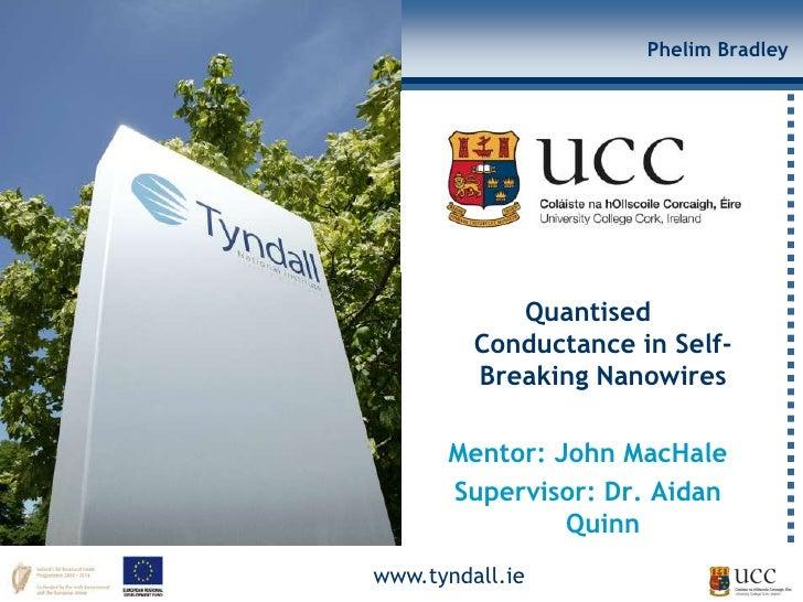 Phelim Bradley            Quantised         Conductance in Self-         Breaking Nanowires      Mentor: John MacHale     ...