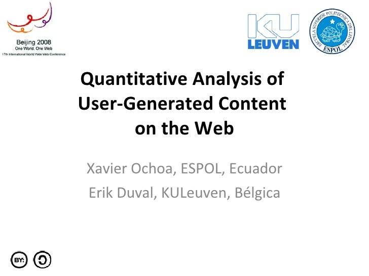 Quantitative Analysis of  User-Generated Content  on the Web Xavier Ochoa, ESPOL, Ecuador Erik Duval, KULeuven, Bélgica
