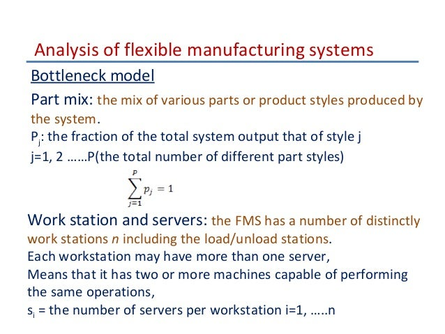 flexible manufacturing system analysis A flexible manufacturing system (fms) is a manufacturing system in which there  is some amount of flexibility that allows the system to react in case of changes,.