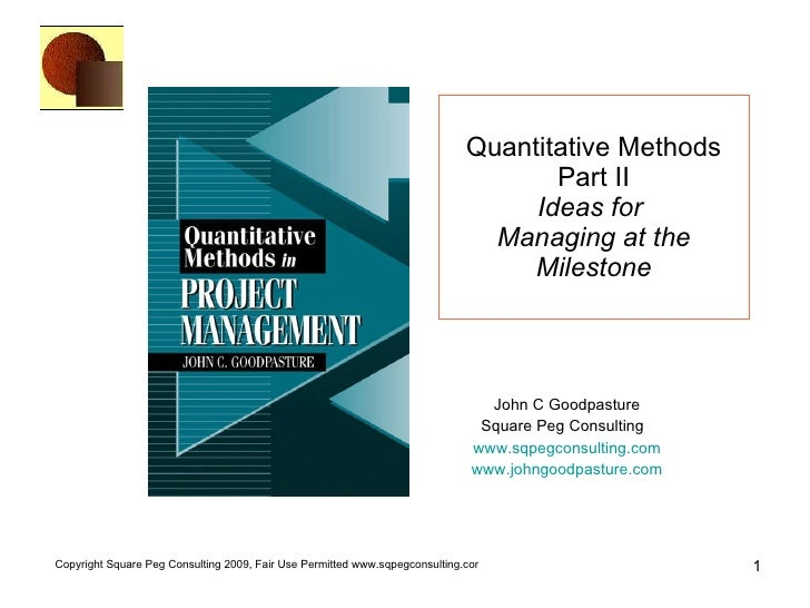 Quantitative Methods Part II Ideas for   Managing at the Milestone John C Goodpasture Square Peg Consulting  www.sqpegcons...
