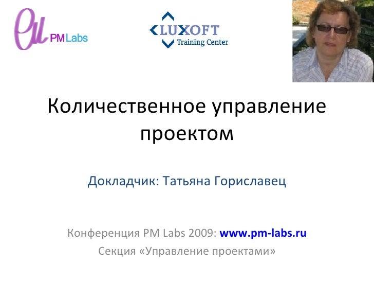 Количественное управление проектом Конференция  PM Labs 2009 :  www.pm-labs.ru Секция «Управление проектами» Докладчик: Та...