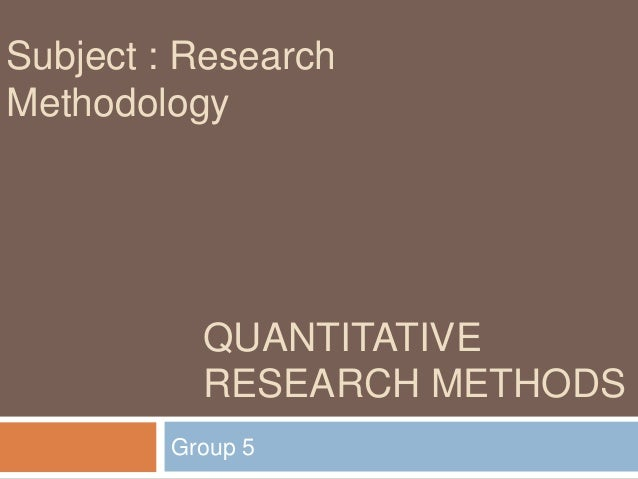 Subject : ResearchMethodology           QUANTITATIVE           RESEARCH METHODS         Group 5