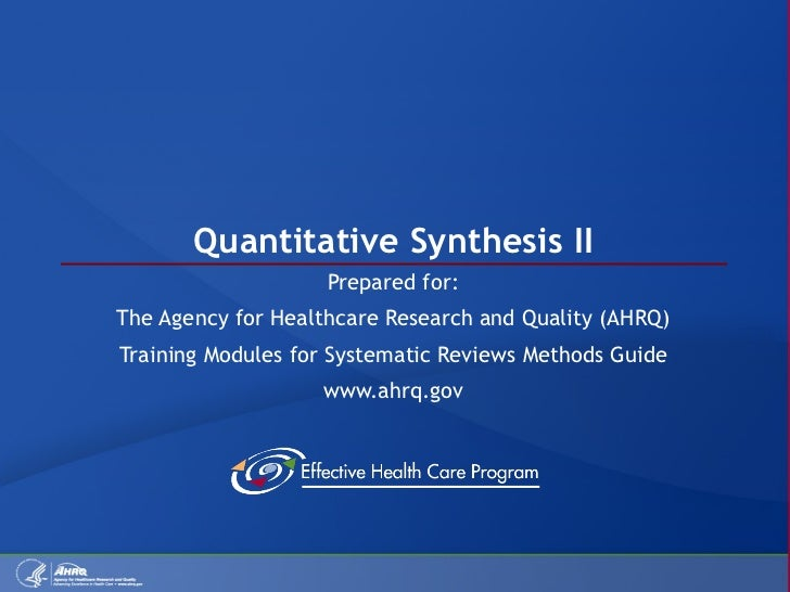 Quantitative Synthesis II Prepared for: The Agency for Healthcare Research and Quality (AHRQ) Training Modules for Systema...