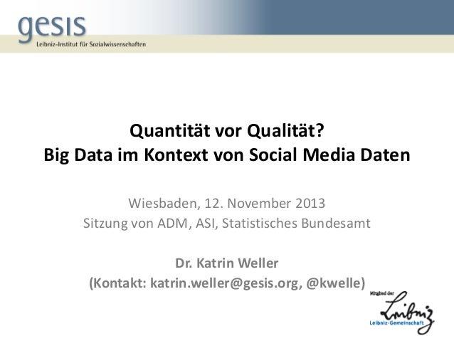 Quantität vor Qualität? Big Data im Kontext von Social Media Daten Wiesbaden, 12. November 2013 Sitzung von ADM, ASI, Stat...