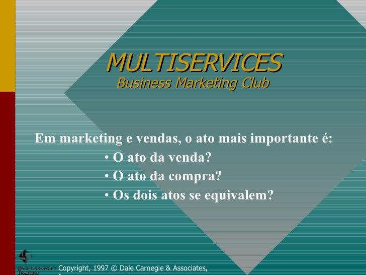 MULTISERVICES Business Marketing Club Copyright, 1997 © Dale Carnegie & Associates, Inc. <ul><li>Em marketing e vendas, o ...