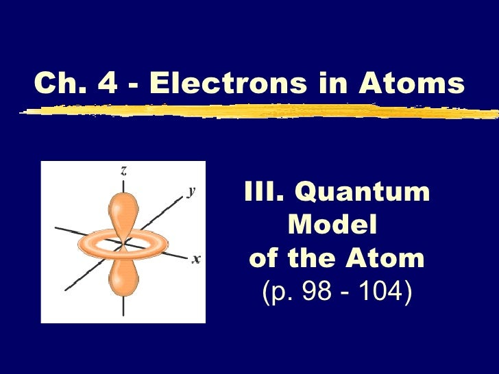 III. Quantum Model  of the Atom (p. 98 - 104) Ch. 4 - Electrons in Atoms