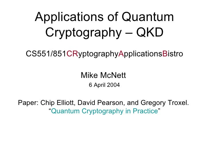 Applications of Quantum Cryptography – QKD CS551/851 CR yptography A pplications B istro Mike McNett  6 April 2004 Paper: ...