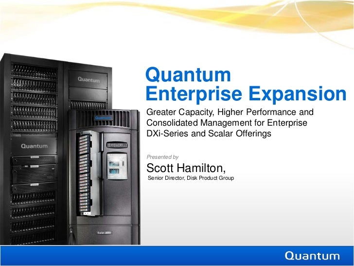 QuantumEnterprise ExpansionGreater Capacity, Higher Performance andConsolidated Management for EnterpriseDXi-Series and Sc...