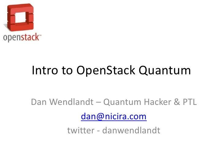 Intro to OpenStack QuantumDan Wendlandt – Quantum Hacker & PTL          dan@nicira.com       twitter - danwendlandt