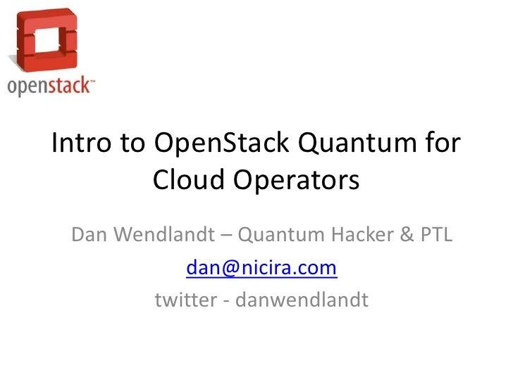 Intro to OpenStack Quantum for         Cloud Operators Dan Wendlandt – Quantum Hacker & PTL           dan@nicira.com      ...