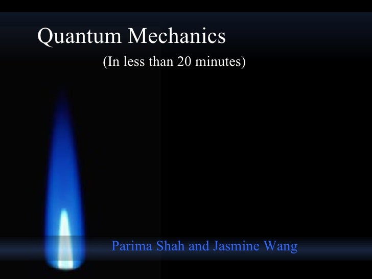 Quantum Mechanics Parima Shah and Jasmine Wang (In less than 20 minutes)