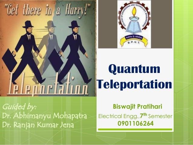 Quantum                          TeleportationGuided by:                      Biswajit PratihariDr. Abhimanyu Mohapatra   ...
