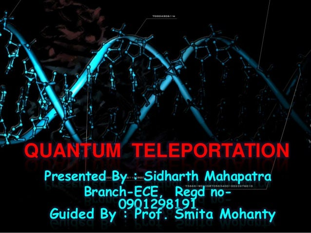 QUANTUM TELEPORTATION Presented By : Sidharth Mahapatra Branch-ECE, Regd no- 0901298191 Guided By : Prof. Smita Mohanty