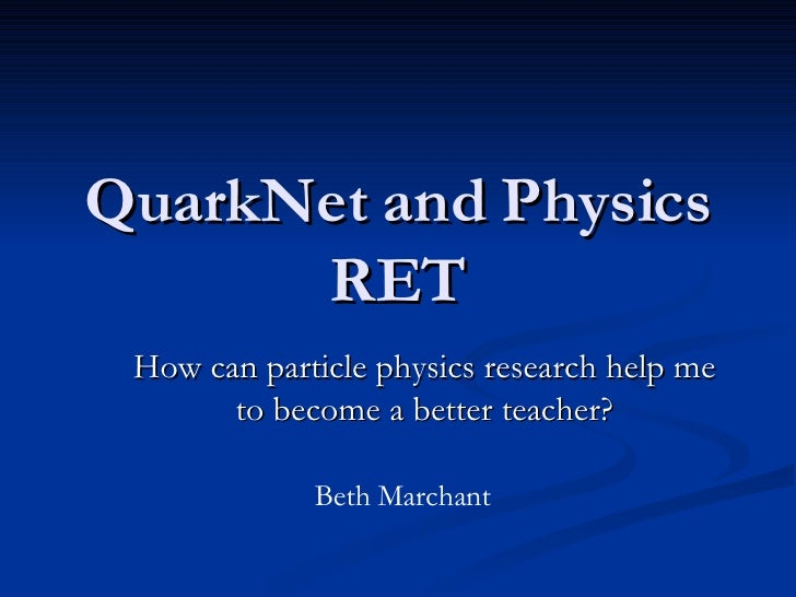 QuarkNet and Physics RET How can particle physics research help me to become a better teacher? Beth Marchant