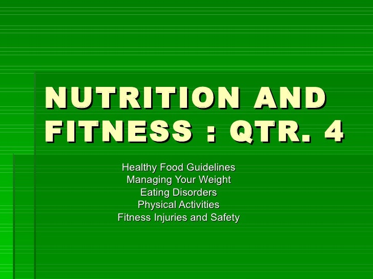 NUTRITION AND FITNESS : QTR. 4 Healthy Food Guidelines Managing Your Weight Eating Disorders Physical Activities Fitness I...