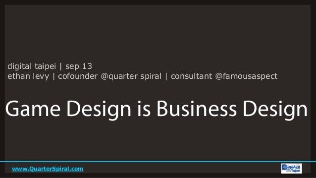 www.QuarterSpiral.com Game Design is Business Design digital taipei | sep 13 ethan levy | cofounder @quarter spiral | cons...