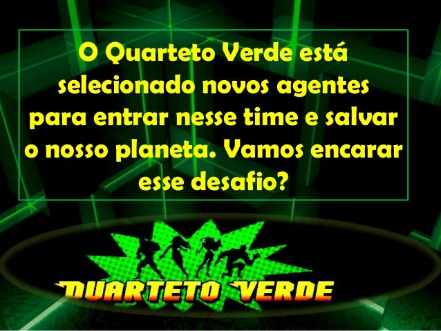 O Quarteto Verde está selecionado novos agentes para entrar nesse time e salvar o nosso planeta. Vamos encarar esse desafi...