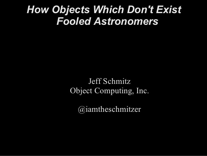 How Objects Which Don't Exist Fooled Astronomers Jeff Schmitz Object Computing, Inc. @iamtheschmitzer