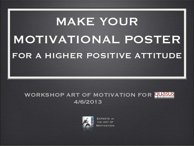 MAKE YOURMOTIVATIONAL POSTERFOR A HIGHER POSITIVE ATTITUDEWORKSHOP ART OF MOTIVATION FOR4/6/2013Experts inthe art ofMotiva...