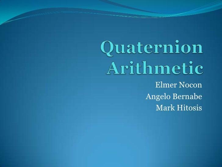 Quaternion Arithmetic<br />Elmer Nocon<br />Angelo Bernabe<br />Mark Hitosis<br />