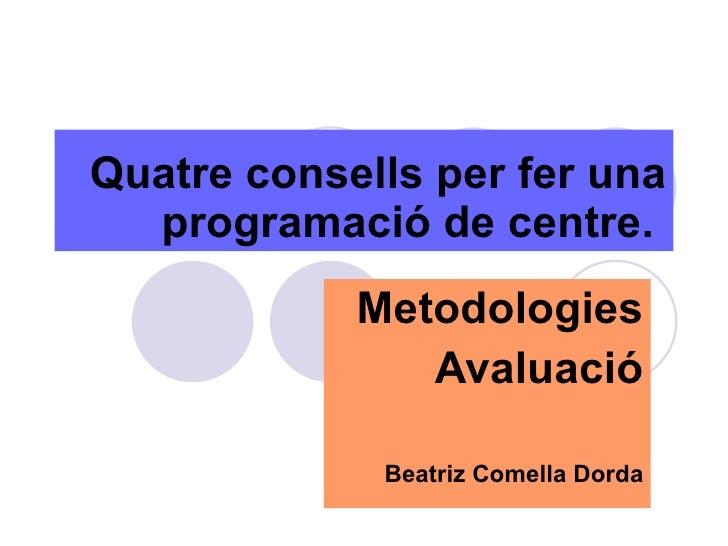 Quatre consells per fer una programació de centre.   Metodologies Avaluació Beatriz Comella Dorda