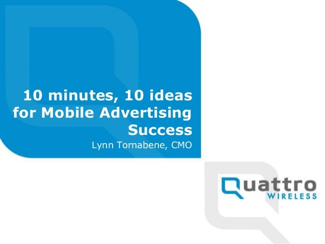 10 minutes, 10 ideas for Mobile Advertising Success Lynn Tornabene, CMO