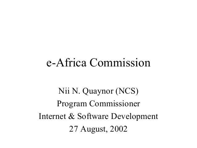 e-Africa Commission Nii N. Quaynor (NCS) Program Commissioner Internet & Software Development 27 August, 2002
