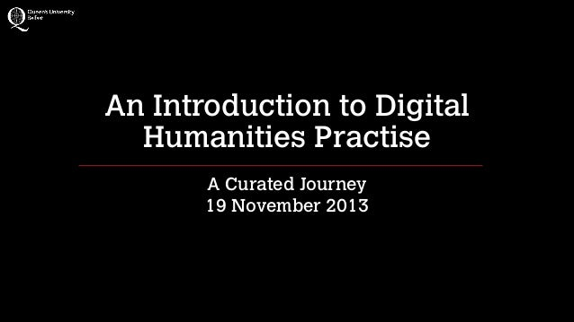 An Introduction to Digital Humanities Practise A Curated Journey 19 November 2013