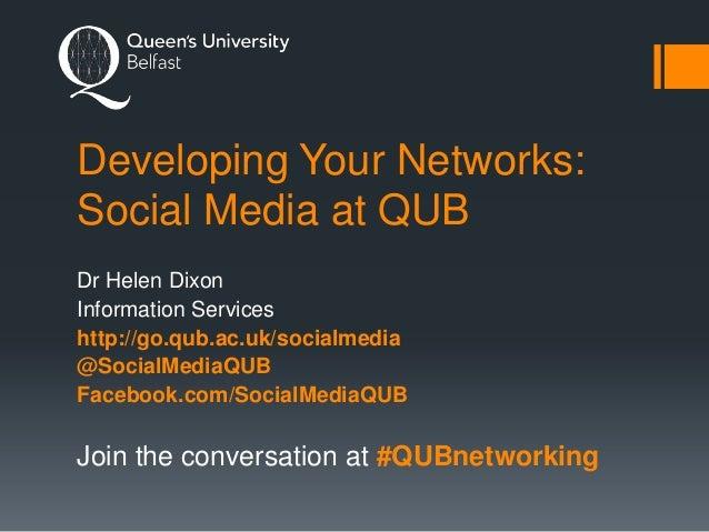 Developing Your Networks: Social Media at QUB Dr Helen Dixon Information Services http://go.qub.ac.uk/socialmedia @SocialM...