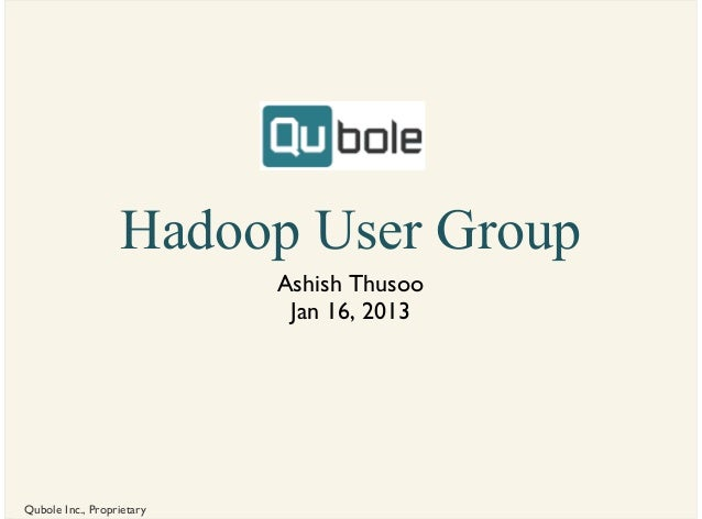 Hadoop User Group                           Ashish Thusoo                            Jan 16, 2013Qubole Inc., Proprietary
