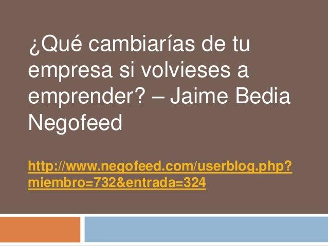 ¿Qué cambiarías de tuempresa si volvieses aemprender? – Jaime BediaNegofeedhttp://www.negofeed.com/userblog.php?miembro=73...