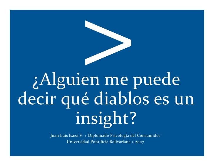 >  ¿Alguienmepuededecirquédiablosesun       insight?    JuanLuisIsazaV.>DiplomadoPsicologíadelConsumidor...