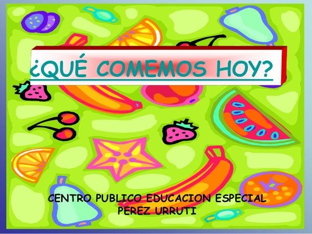 ¿QUÉ COMEMOS HOY? CENTRO PUBLICO EDUCACION ESPECIAL           PEREZ URRUTI