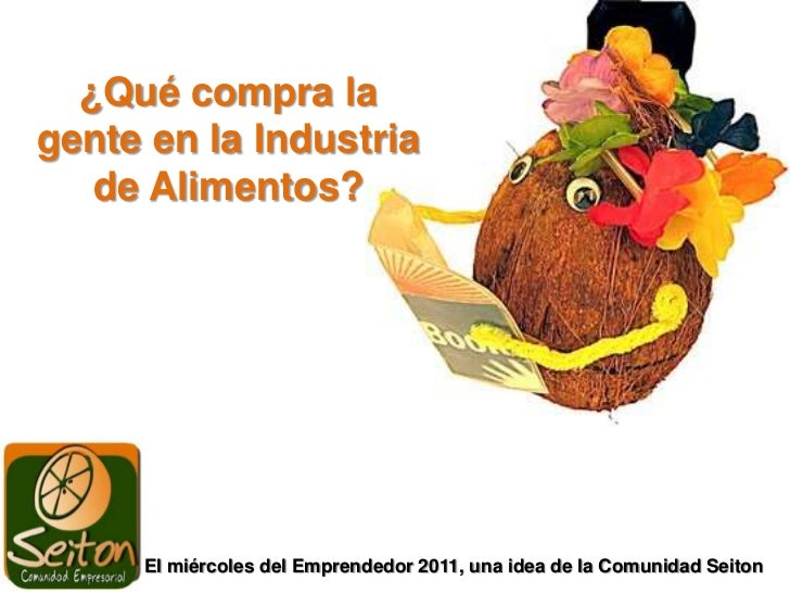 ¿Qué compra la gente en la Industria de Alimentos?<br />El miércoles del Emprendedor 2011, una idea de la Comunidad Seiton...
