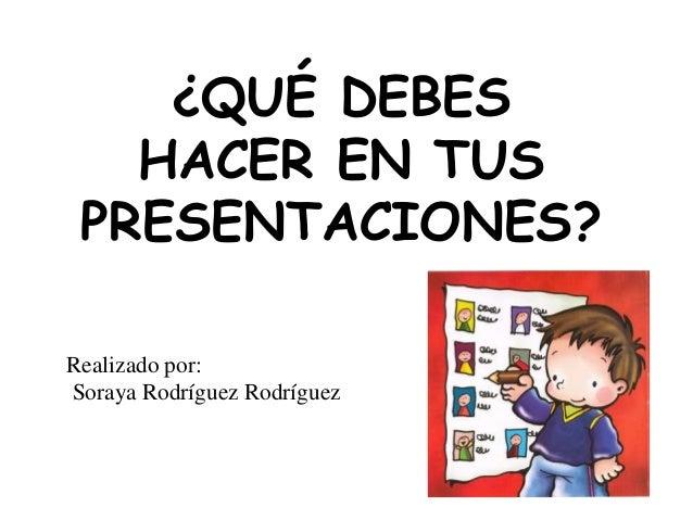 ¿QUÉ DEBES HACER EN TUS PRESENTACIONES? Realizado por: Soraya Rodríguez Rodríguez
